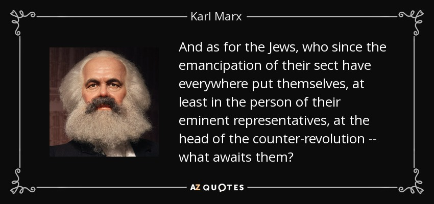 And as for the Jews, who since the emancipation of their sect have everywhere put themselves, at least in the person of their eminent representatives, at the head of the counter-revolution -- what awaits them? - Karl Marx