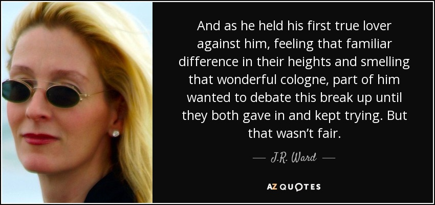 And as he held his first true lover against him, feeling that familiar difference in their heights and smelling that wonderful cologne, part of him wanted to debate this break up until they both gave in and kept trying. But that wasn't fair. - J.R. Ward