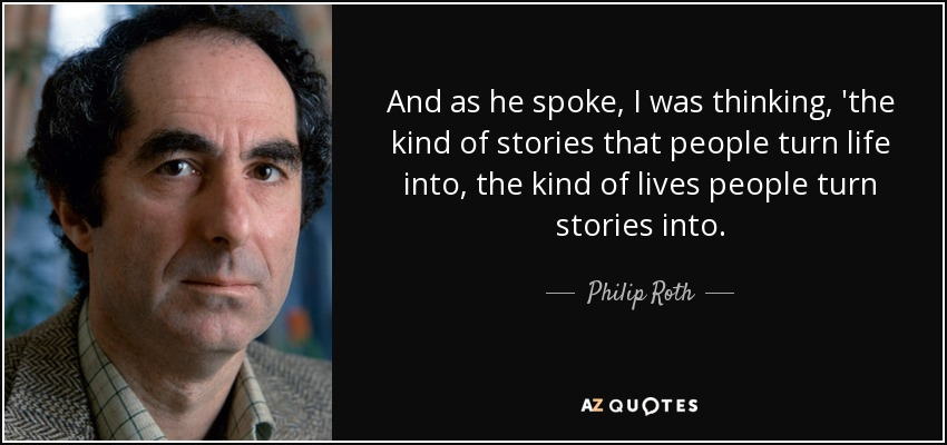 And as he spoke, I was thinking, 'the kind of stories that people turn life into, the kind of lives people turn stories into. - Philip Roth