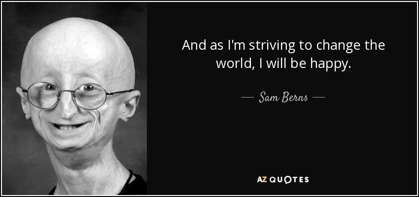 And as I'm striving to change the world, I will be happy. - Sam Berns
