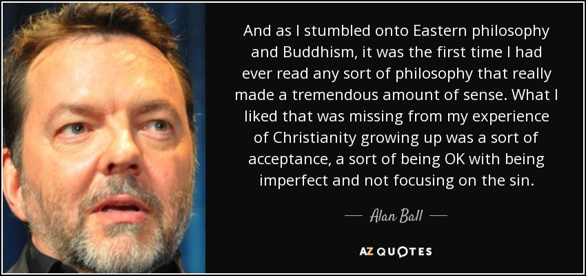 And as I stumbled onto Eastern philosophy and Buddhism, it was the first time I had ever read any sort of philosophy that really made a tremendous amount of sense. What I liked that was missing from my experience of Christianity growing up was a sort of acceptance, a sort of being OK with being imperfect and not focusing on the sin. - Alan Ball