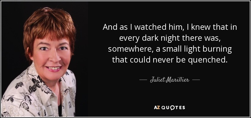 And as I watched him, I knew that in every dark night there was, somewhere, a small light burning that could never be quenched. - Juliet Marillier