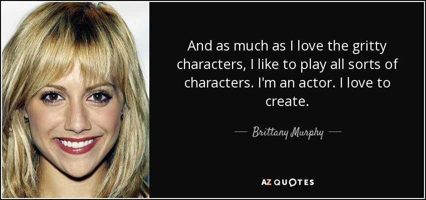 And as much as I love the gritty characters, I like to play all sorts of characters. I'm an actor. I love to create. - Brittany Murphy