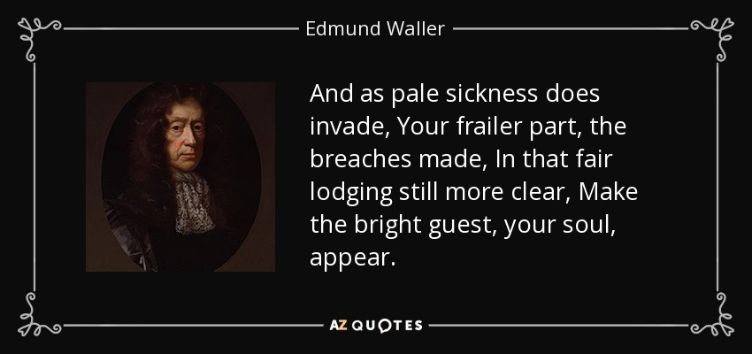 And as pale sickness does invade, Your frailer part, the breaches made, In that fair lodging still more clear, Make the bright guest, your soul, appear. - Edmund Waller