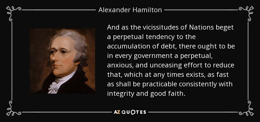 And as the vicissitudes of Nations beget a perpetual tendency to the accumulation of debt, there ought to be in every government a perpetual, anxious, and unceasing effort to reduce that, which at any times exists, as fast as shall be practicable consistently with integrity and good faith. - Alexander Hamilton