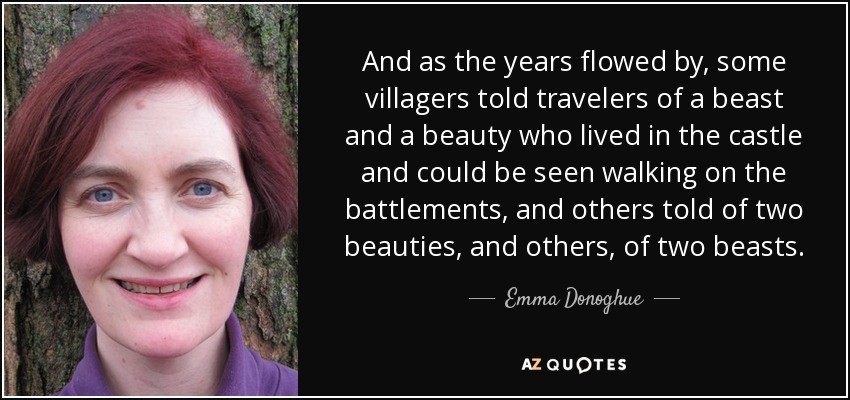And as the years flowed by, some villagers told travelers of a beast and a beauty who lived in the castle and could be seen walking on the battlements, and others told of two beauties, and others, of two beasts. - Emma Donoghue