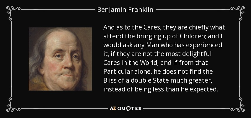 And as to the Cares, they are chiefly what attend the bringing up of Children; and I would ask any Man who has experienced it, if they are not the most delightful Cares in the World; and if from that Particular alone, he does not find the Bliss of a double State much greater, instead of being less than he expected. - Benjamin Franklin