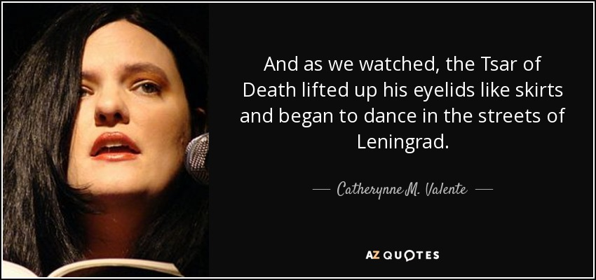 And as we watched, the Tsar of Death lifted up his eyelids like skirts and began to dance in the streets of Leningrad. - Catherynne M. Valente