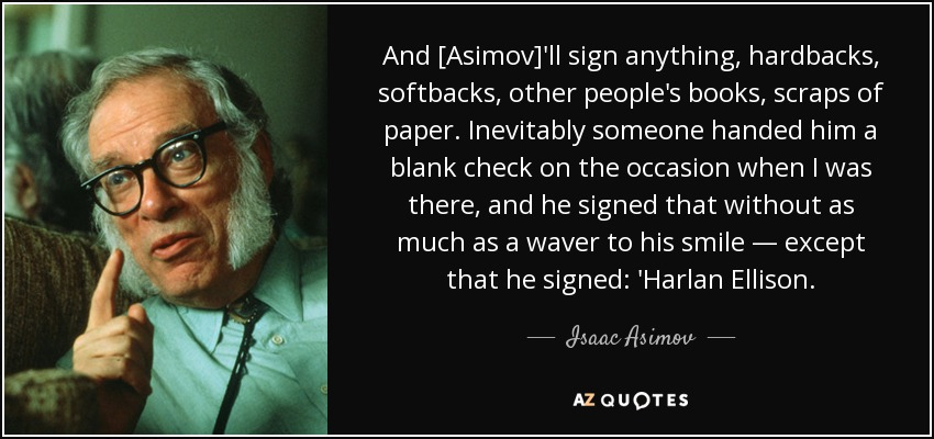 And [Asimov]'ll sign anything, hardbacks, softbacks, other people's books, scraps of paper. Inevitably someone handed him a blank check on the occasion when I was there, and he signed that without as much as a waver to his smile — except that he signed: 'Harlan Ellison. - Isaac Asimov