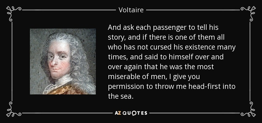 And ask each passenger to tell his story, and if there is one of them all who has not cursed his existence many times, and said to himself over and over again that he was the most miserable of men, I give you permission to throw me head-first into the sea. - Voltaire