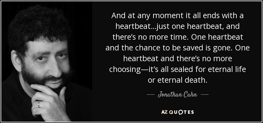 And at any moment it all ends with a heartbeat…just one heartbeat, and there's no more time. One heartbeat and the chance to be saved is gone. One heartbeat and there's no more choosing—it's all sealed for eternal life or eternal death. - Jonathan Cahn