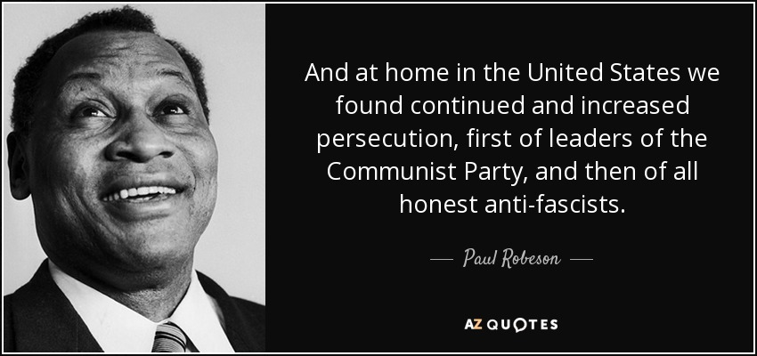 And at home in the United States we found continued and increased persecution, first of leaders of the Communist Party, and then of all honest anti-fascists. - Paul Robeson