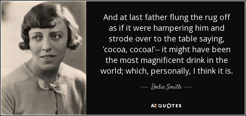 And at last father flung the rug off as if it were hampering him and strode over to the table saying, 'cocoa, cocoa!'-- it might have been the most magnificent drink in the world; which, personally, I think it is. - Dodie Smith