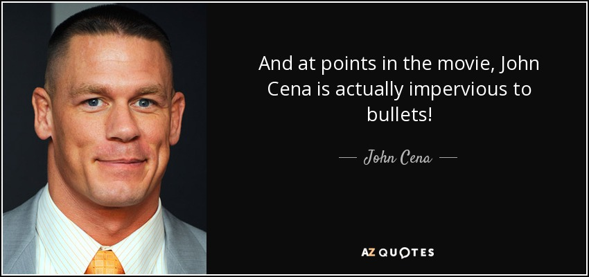 And at points in the movie, John Cena is actually impervious to bullets! - John Cena