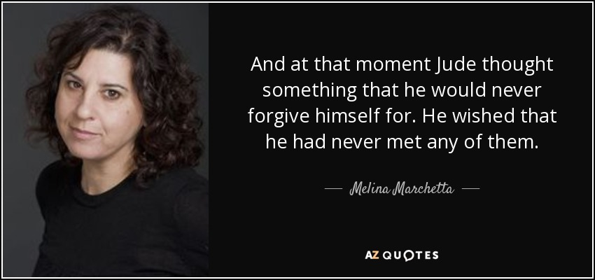 And at that moment Jude thought something that he would never forgive himself for. He wished that he had never met any of them. - Melina Marchetta