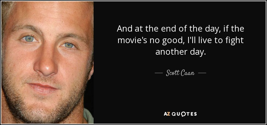 And at the end of the day, if the movie's no good, I'll live to fight another day. - Scott Caan