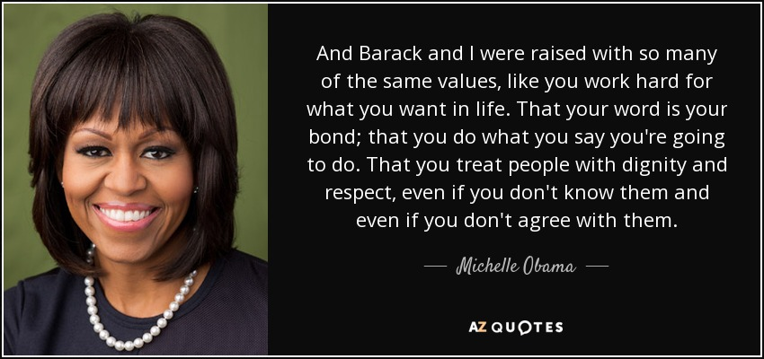And Barack and I were raised with so many of the same values, like you work hard for what you want in life. That your word is your bond; that you do what you say you're going to do. That you treat people with dignity and respect, even if you don't know them and even if you don't agree with them. - Michelle Obama