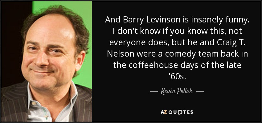And Barry Levinson is insanely funny. I don't know if you know this, not everyone does, but he and Craig T. Nelson were a comedy team back in the coffeehouse days of the late '60s. - Kevin Pollak