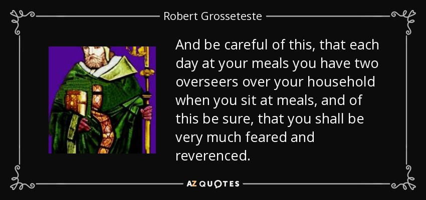 And be careful of this, that each day at your meals you have two overseers over your household when you sit at meals, and of this be sure, that you shall be very much feared and reverenced. - Robert Grosseteste