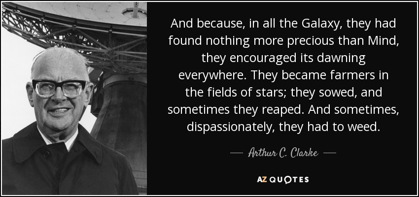 And because, in all the Galaxy, they had found nothing more precious than Mind, they encouraged its dawning everywhere. They became farmers in the fields of stars; they sowed, and sometimes they reaped. And sometimes, dispassionately, they had to weed. - Arthur C. Clarke