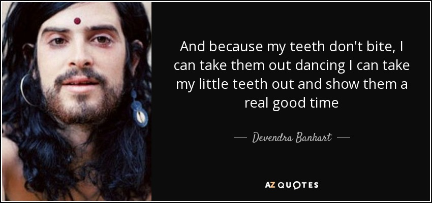 And because my teeth don't bite, I can take them out dancing I can take my little teeth out and show them a real good time - Devendra Banhart