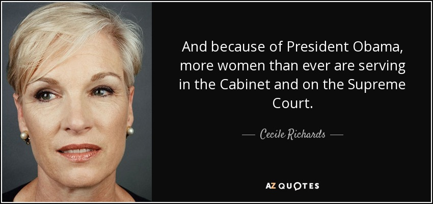 And because of President Obama, more women than ever are serving in the Cabinet and on the Supreme Court. - Cecile Richards