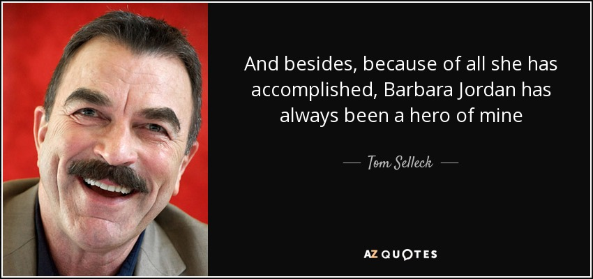 And besides, because of all she has accomplished, Barbara Jordan has always been a hero of mine - Tom Selleck
