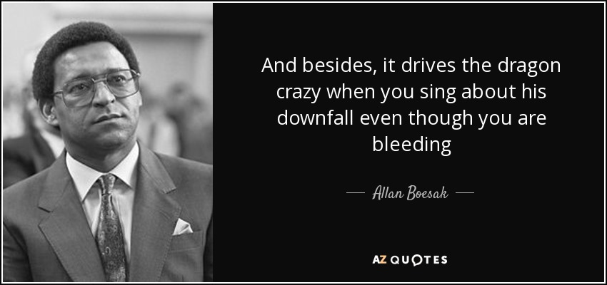 And besides, it drives the dragon crazy when you sing about his downfall even though you are bleeding - Allan Boesak