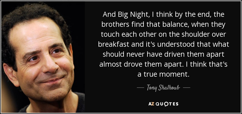 And Big Night, I think by the end, the brothers find that balance, when they touch each other on the shoulder over breakfast and it's understood that what should never have driven them apart almost drove them apart. I think that's a true moment. - Tony Shalhoub
