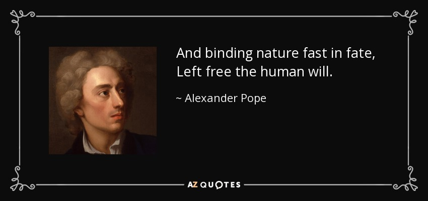 And binding nature fast in fate, Left free the human will. - Alexander Pope