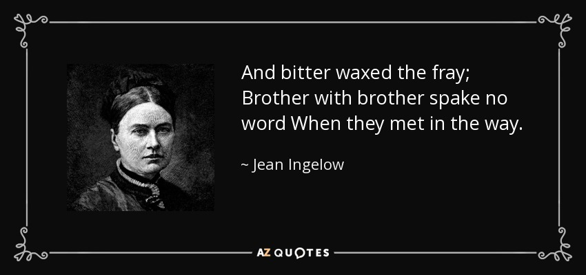 And bitter waxed the fray; Brother with brother spake no word When they met in the way. - Jean Ingelow