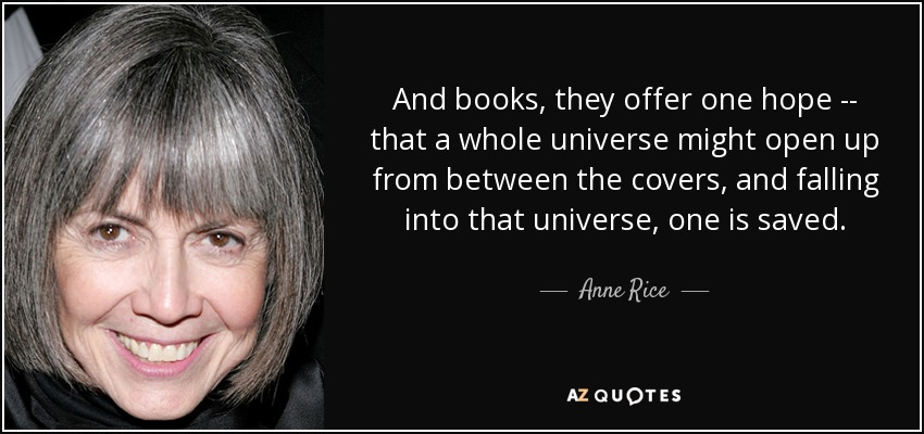 And books, they offer one hope -- that a whole universe might open up from between the covers, and falling into that universe, one is saved. - Anne Rice