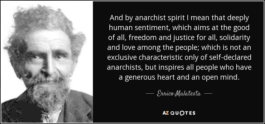 And by anarchist spirit I mean that deeply human sentiment, which aims at the good of all, freedom and justice for all, solidarity and love among the people; which is not an exclusive characteristic only of self-declared anarchists, but inspires all people who have a generous heart and an open mind. - Errico Malatesta