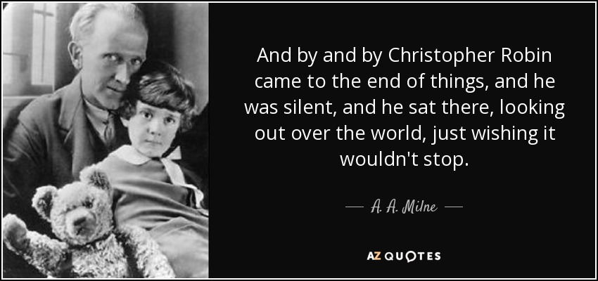 And by and by Christopher Robin came to the end of things, and he was silent, and he sat there, looking out over the world, just wishing it wouldn't stop. - A. A. Milne