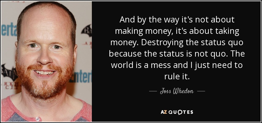And by the way it's not about making money, it's about taking money. Destroying the status quo because the status is not quo. The world is a mess and I just need to rule it. - Joss Whedon