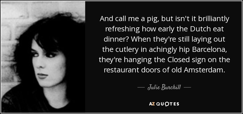 And call me a pig, but isn't it brilliantly refreshing how early the Dutch eat dinner? When they're still laying out the cutlery in achingly hip Barcelona, they're hanging the Closed sign on the restaurant doors of old Amsterdam. - Julie Burchill