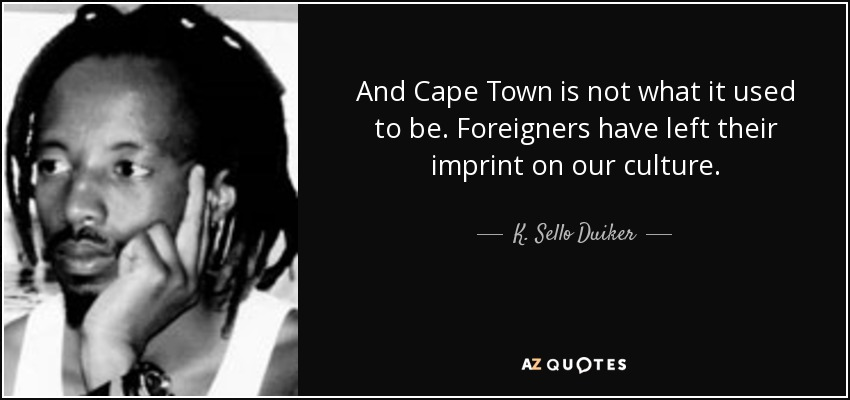 And Cape Town is not what it used to be. Foreigners have left their imprint on our culture. - K. Sello Duiker