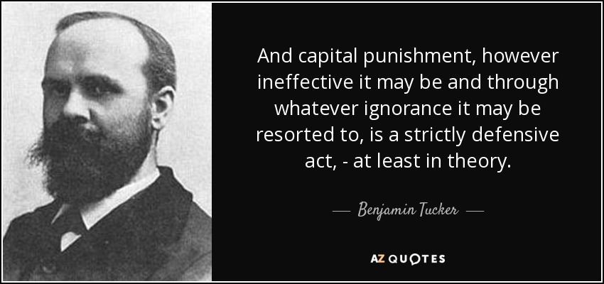 And capital punishment, however ineffective it may be and through whatever ignorance it may be resorted to, is a strictly defensive act, - at least in theory. - Benjamin Tucker
