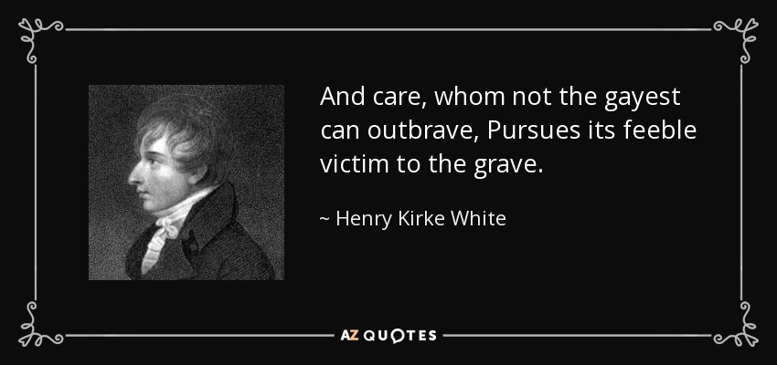 And care, whom not the gayest can outbrave, Pursues its feeble victim to the grave. - Henry Kirke White