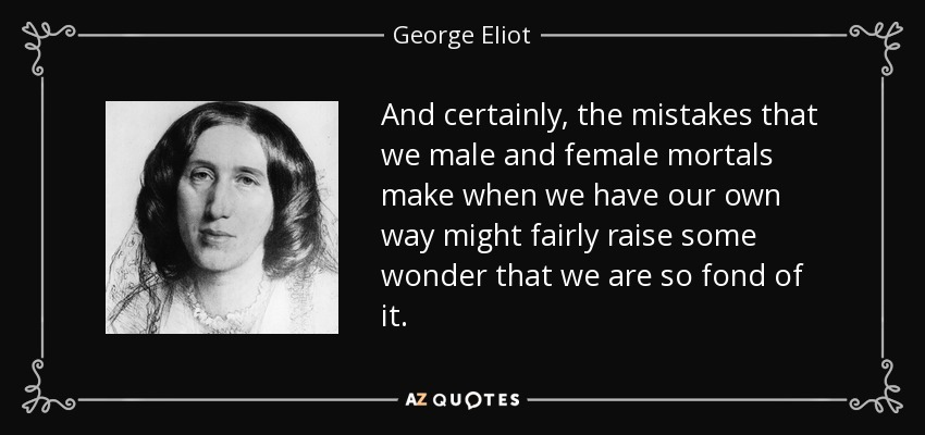 And certainly, the mistakes that we male and female mortals make when we have our own way might fairly raise some wonder that we are so fond of it. - George Eliot