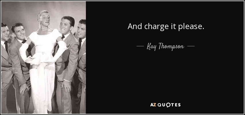 And charge it please. - Kay Thompson