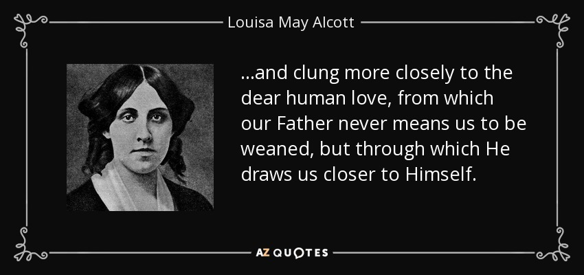 ...and clung more closely to the dear human love, from which our Father never means us to be weaned, but through which He draws us closer to Himself. - Louisa May Alcott
