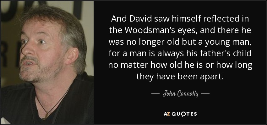 And David saw himself reflected in the Woodsman's eyes, and there he was no longer old but a young man, for a man is always his father's child no matter how old he is or how long they have been apart. - John Connolly