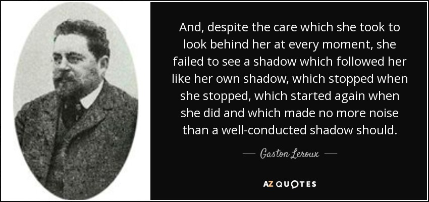 And, despite the care which she took to look behind her at every moment, she failed to see a shadow which followed her like her own shadow, which stopped when she stopped, which started again when she did and which made no more noise than a well-conducted shadow should. - Gaston Leroux