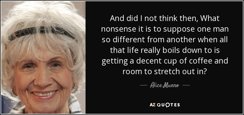 And did I not think then, What nonsense it is to suppose one man so different from another when all that life really boils down to is getting a decent cup of coffee and room to stretch out in? - Alice Munro