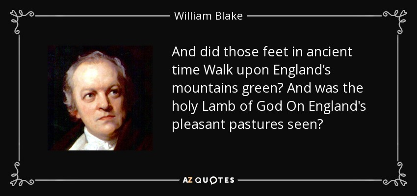 And did those feet in ancient time Walk upon England's mountains green? And was the holy Lamb of God On England's pleasant pastures seen? - William Blake