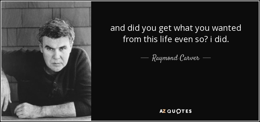 and did you get what you wanted from this life even so? i did. - Raymond Carver