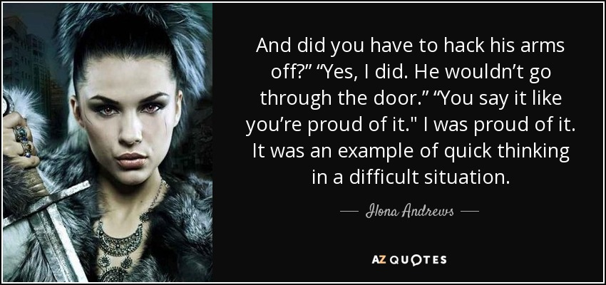 """And did you have to hack his arms off?"""" """"Yes, I did. He wouldn't go through the door."""" """"You say it like you're proud of it."""