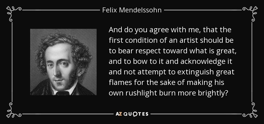 And do you agree with me, that the first condition of an artist should be to bear respect toward what is great, and to bow to it and acknowledge it and not attempt to extinguish great flames for the sake of making his own rushlight burn more brightly? - Felix Mendelssohn