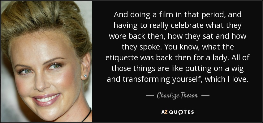 And doing a film in that period, and having to really celebrate what they wore back then, how they sat and how they spoke. You know, what the etiquette was back then for a lady. All of those things are like putting on a wig and transforming yourself, which I love. - Charlize Theron